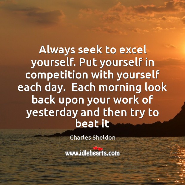 Image, Always seek to excel yourself. Put yourself in competition with yourself each