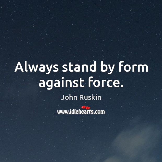 Always stand by form against force. John Ruskin Picture Quote