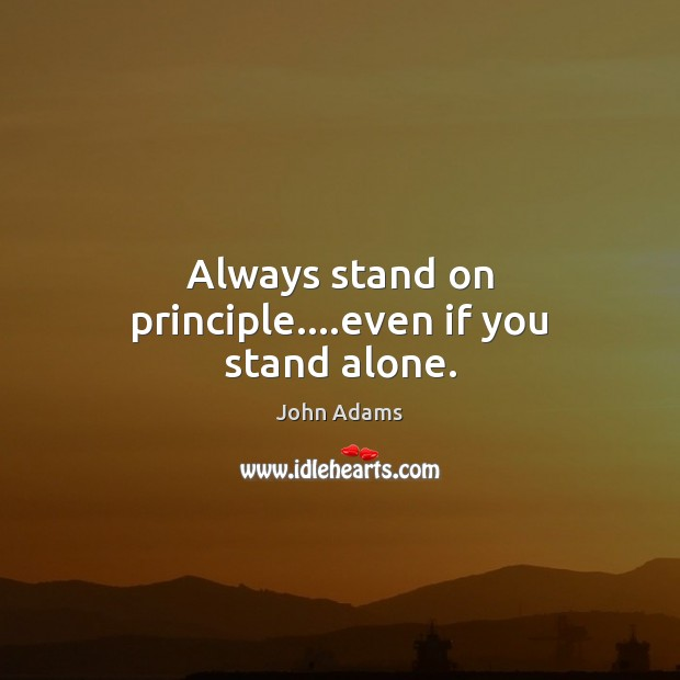 Always stand on principle….even if you stand alone. John Adams Picture Quote