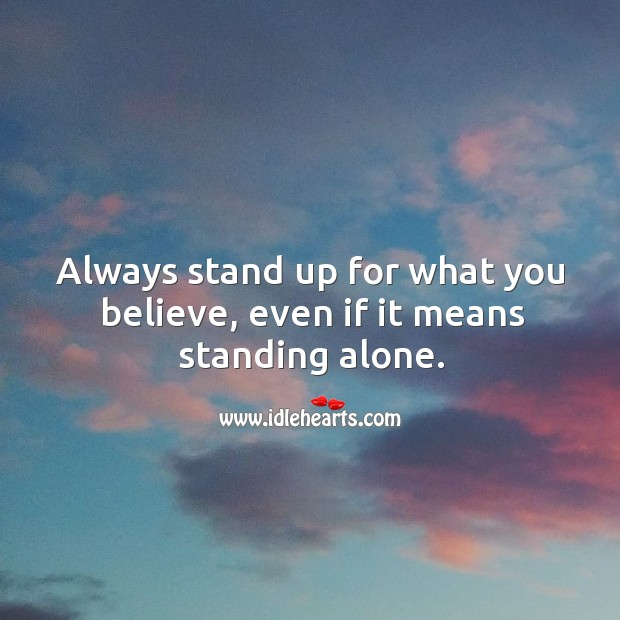 Always stand up for what you believe, even if it means standing alone. Image