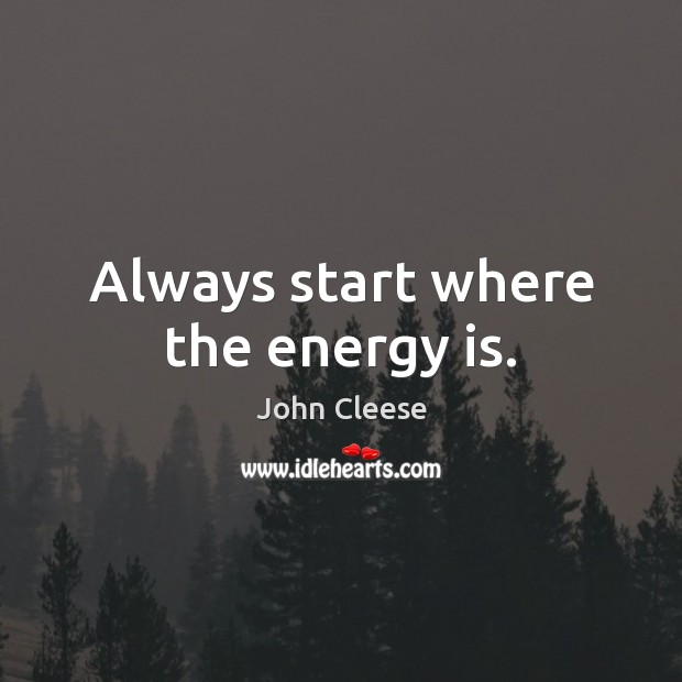 Always start where the energy is. John Cleese Picture Quote