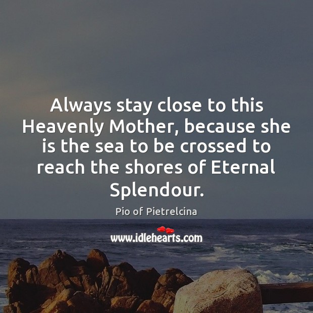 Always stay close to this Heavenly Mother, because she is the sea Pio of Pietrelcina Picture Quote