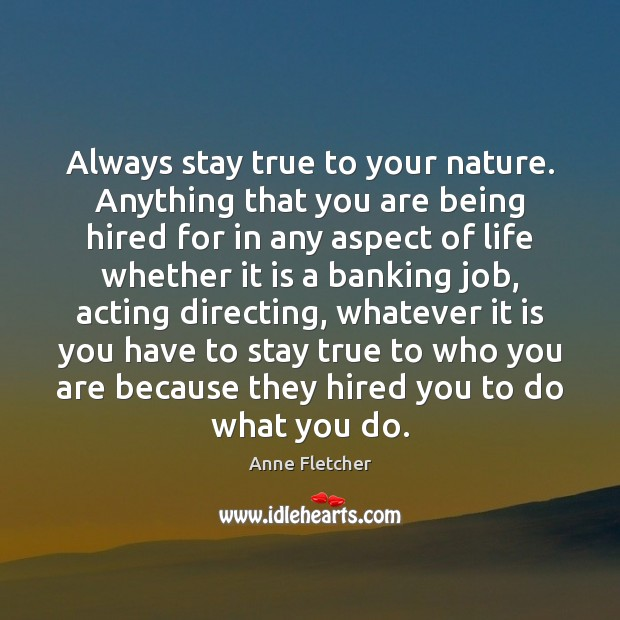 Image, Always stay true to your nature. Anything that you are being hired