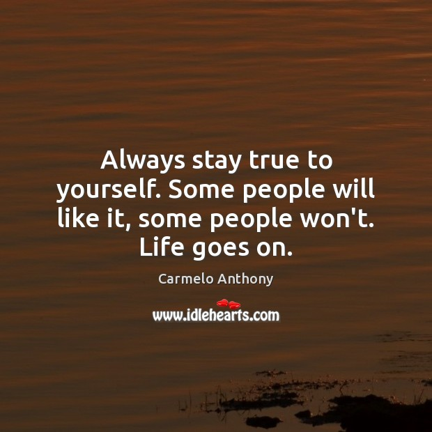 Always Stay True To Yourself Some People Will Like It Some People