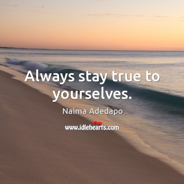 Always stay true to yourselves. Image