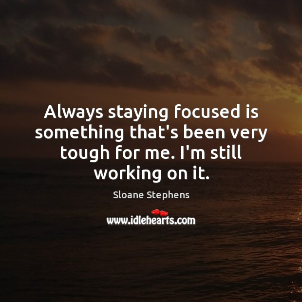Always staying focused is something that's been very tough for me. I'm Sloane Stephens Picture Quote