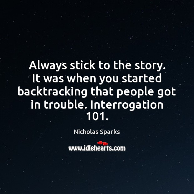 Always stick to the story. It was when you started backtracking that Image