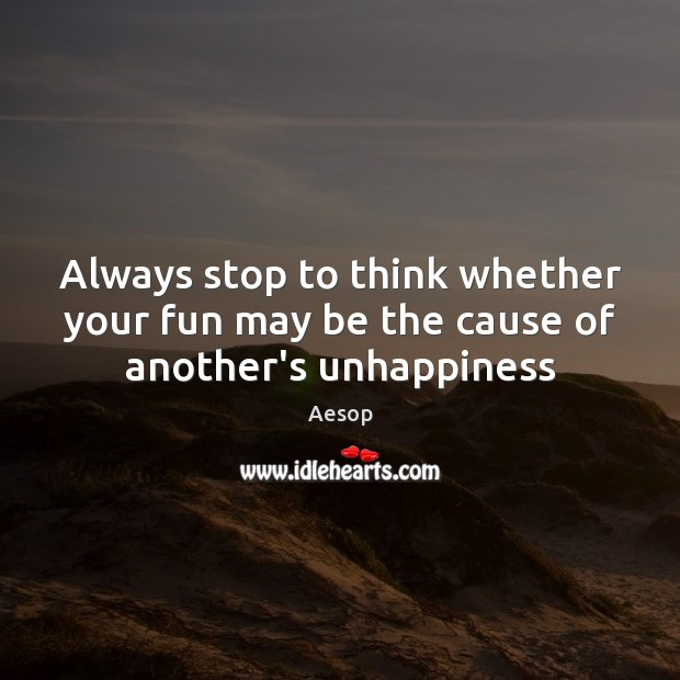 Always stop to think whether your fun may be the cause of another's unhappiness Aesop Picture Quote