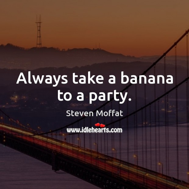 Always take a banana to a party. Steven Moffat Picture Quote