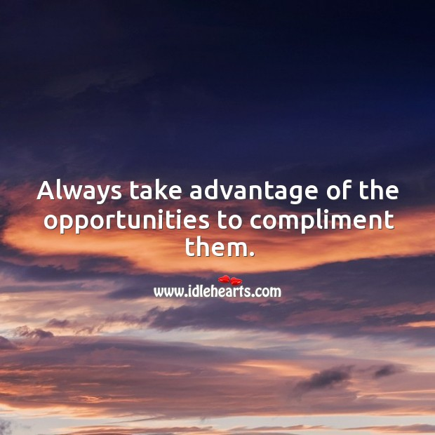 Image, Always take advantage of the opportunities to compliment them.