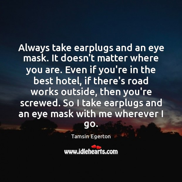 Always take earplugs and an eye mask. It doesn't matter where you Tamsin Egerton Picture Quote