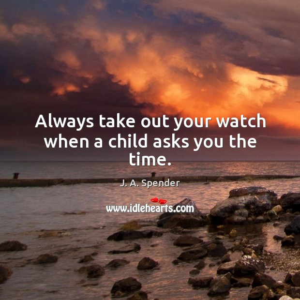 Always take out your watch when a child asks you the time. Image