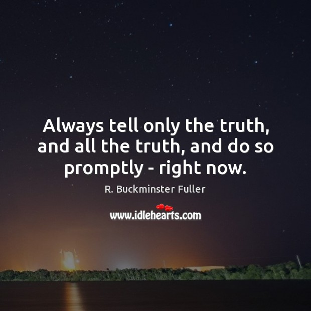 Always tell only the truth, and all the truth, and do so promptly – right now. R. Buckminster Fuller Picture Quote