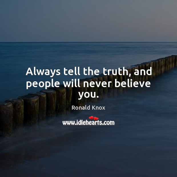 Always tell the truth, and people will never believe you. Image
