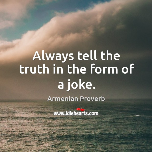 Always tell the truth in the form of a joke. Armenian Proverbs Image