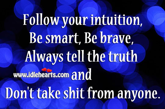 Follow Your Intuition,Be Smart, Be Brave, Always Tell The Truth & Don'T Take Shit From Anyone.
