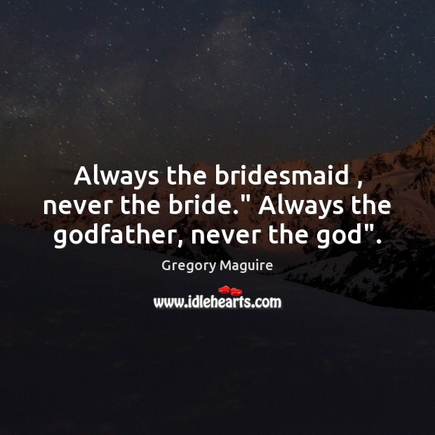 """Always the bridesmaid , never the bride."""" Always the Godfather, never the God"""". Image"""