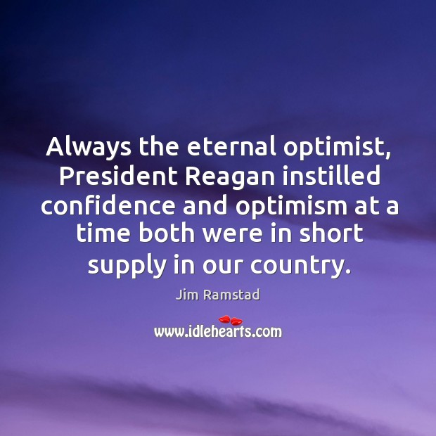 Always the eternal optimist, president reagan instilled confidence and optimism at a time both were in short supply in our country. Jim Ramstad Picture Quote