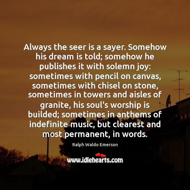 Always the seer is a sayer. Somehow his dream is told; somehow Worship Quotes Image