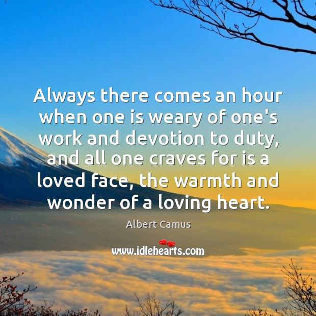 Image, Always there comes an hour when one is weary of one's work