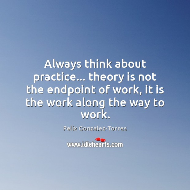 Always think about practice… theory is not the endpoint of work, it Image