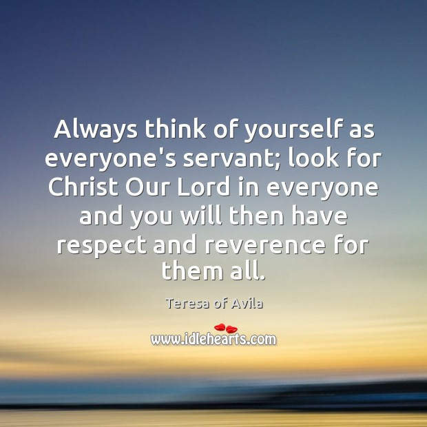 Always think of yourself as everyone's servant; look for Christ Our Lord Teresa of Avila Picture Quote