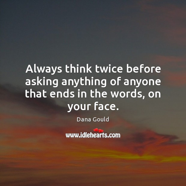 Image, Always think twice before asking anything of anyone that ends in the words, on your face.