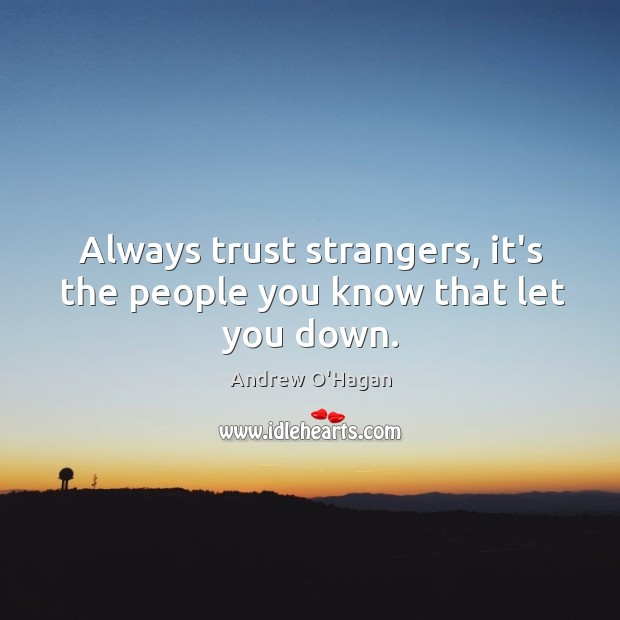 Always trust strangers, it's the people you know that let you down. Image