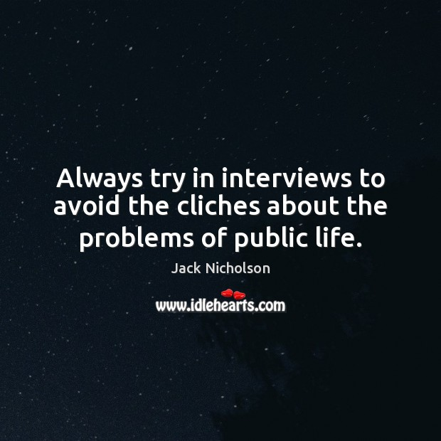 Always try in interviews to avoid the cliches about the problems of public life. Image