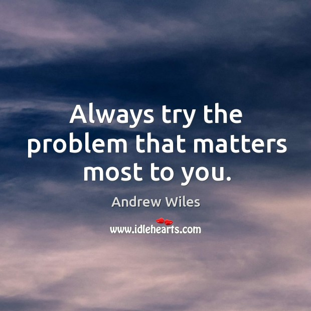 Always try the problem that matters most to you. Andrew Wiles Picture Quote