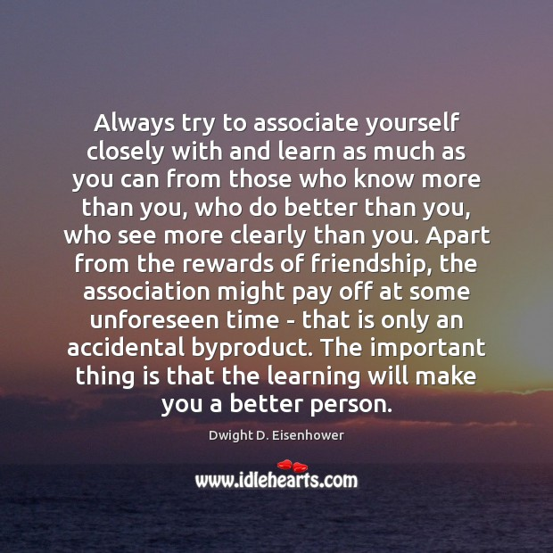 Always try to associate yourself closely with and learn as much as Dwight D. Eisenhower Picture Quote