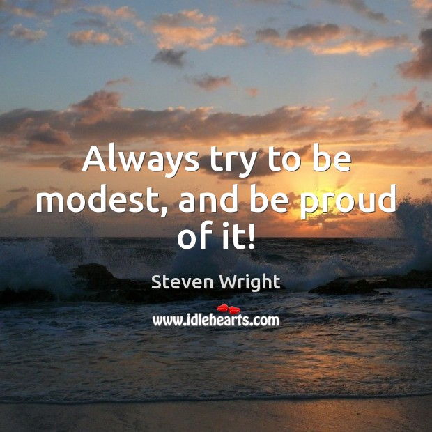 Always try to be modest, and be proud of it! Steven Wright Picture Quote