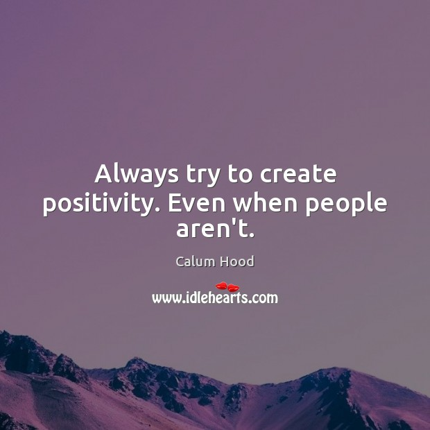 Image, Always try to create positivity. Even when people aren't.