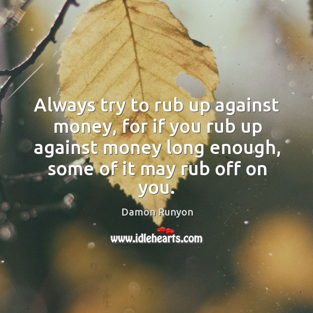 Always try to rub up against money, for if you rub up against money long enough, some of it may rub off on you. Image