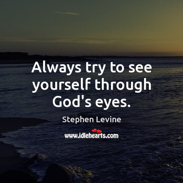 Always try to see yourself through God's eyes. Image