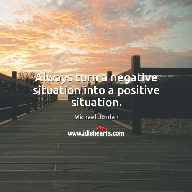 Always turn a negative situation into a positive situation. Image
