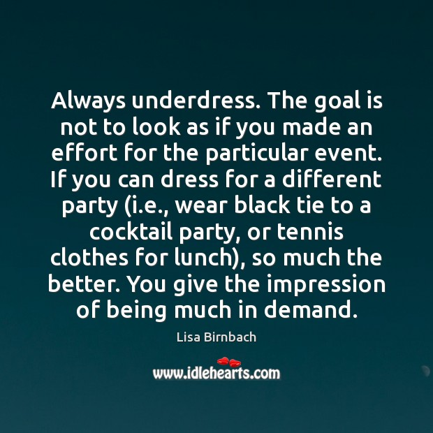 Always underdress. The goal is not to look as if you made Image