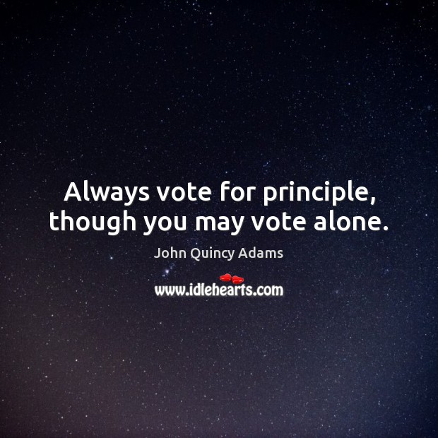 Always vote for principle, though you may vote alone. Image