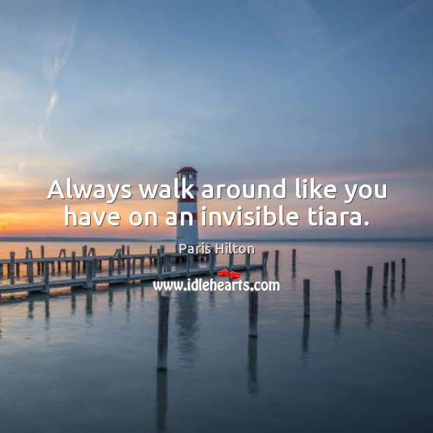 Always walk around like you have on an invisible tiara. Image