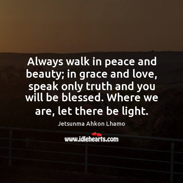 Always walk in peace and beauty; in grace and love, speak only Jetsunma Ahkon Lhamo Picture Quote