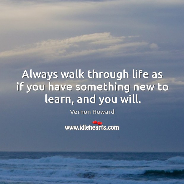 Always walk through life as if you have something new to learn, and you will. Image