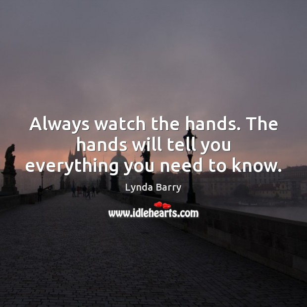 Always watch the hands. The hands will tell you everything you need to know. Image