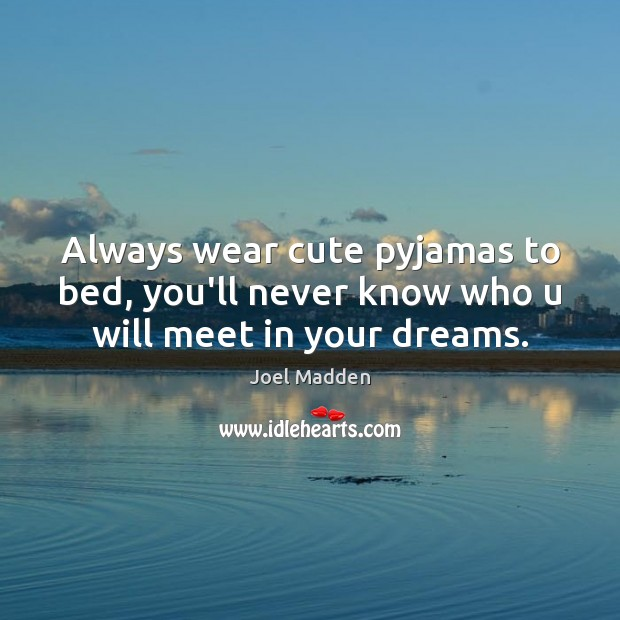 Always wear cute pyjamas to bed, you'll never know who u will meet in your dreams. Joel Madden Picture Quote