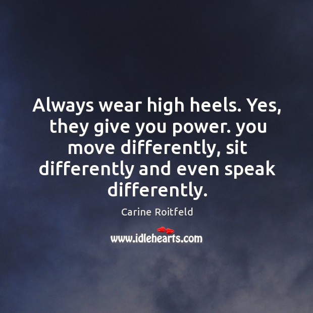 Always wear high heels. Yes, they give you power. you move differently, Carine Roitfeld Picture Quote