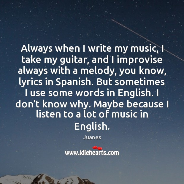 Always when I write my music, I take my guitar, and I Juanes Picture Quote