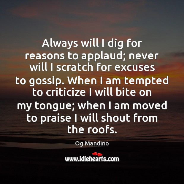 Always will I dig for reasons to applaud; never will I scratch Og Mandino Picture Quote