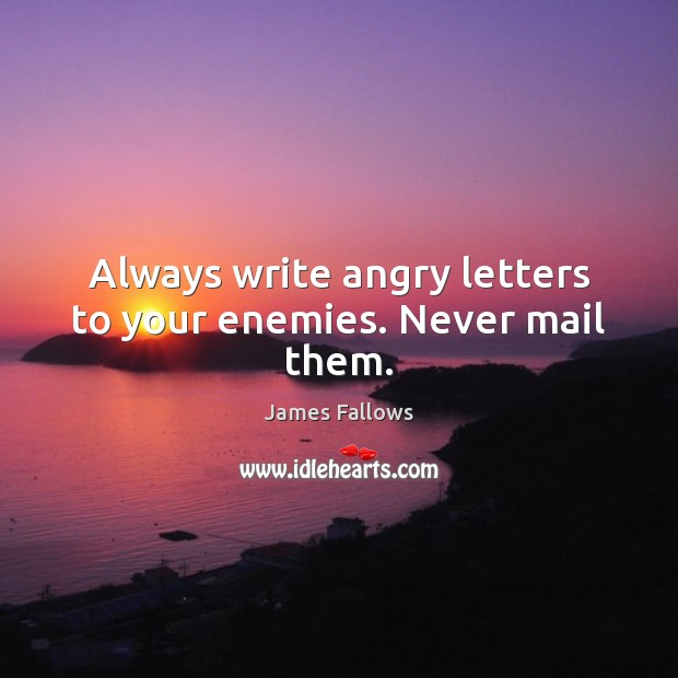 Image, Always write angry letters to your enemies. Never mail them.
