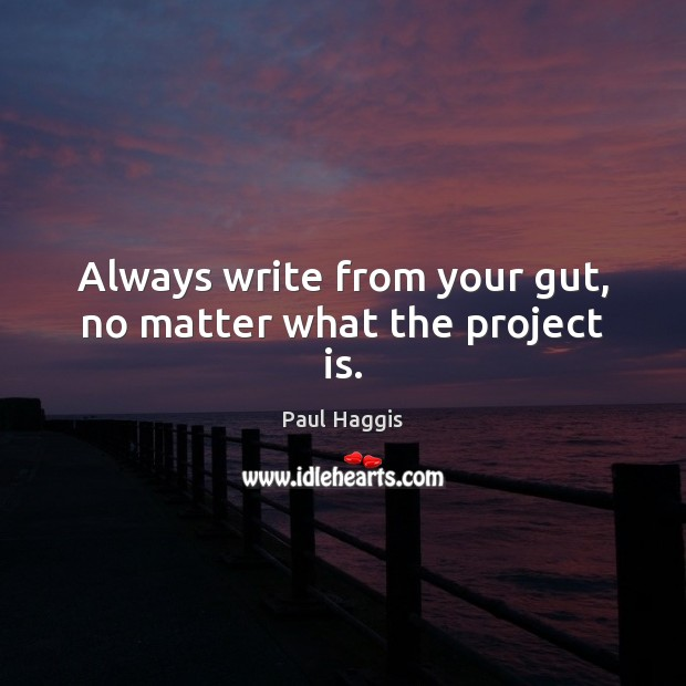 Always write from your gut, no matter what the project is. Image
