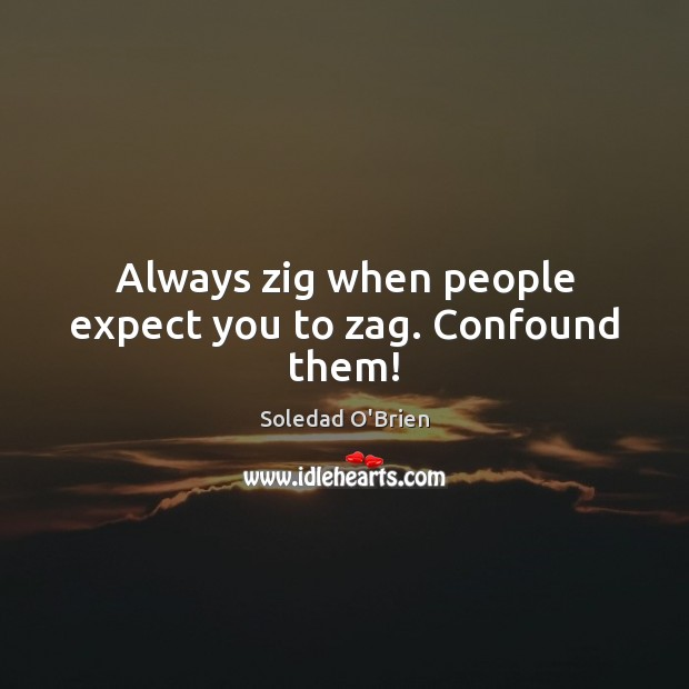 Always zig when people expect you to zag. Confound them! Image