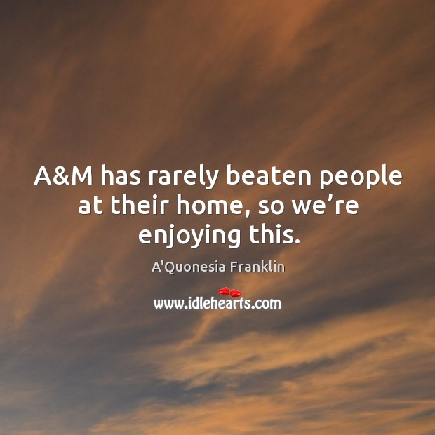 A&m has rarely beaten people at their home, so we're enjoying this. Image